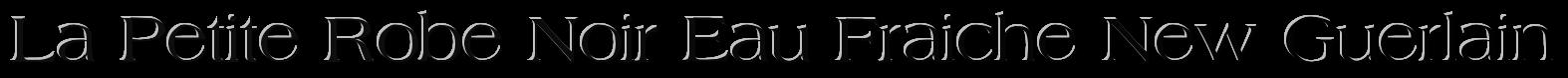 туалетная вода La Petite Robe Noir Eau Fraiche New Guerlain