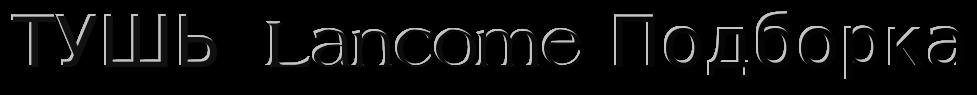 ТУШЬ  Lancome Подборка купить ТУШЬ  Lancome Подборка оьёмная недогрого ТУШЬ  Lancome Подборка качество 100%